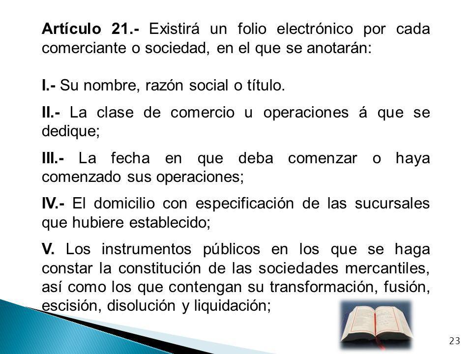 Artículo 21.- Existirá un folio electrónico por cada comerciante o sociedad, en el que se anotarán: I.- Su nombre, razón social o título. II.- La clas