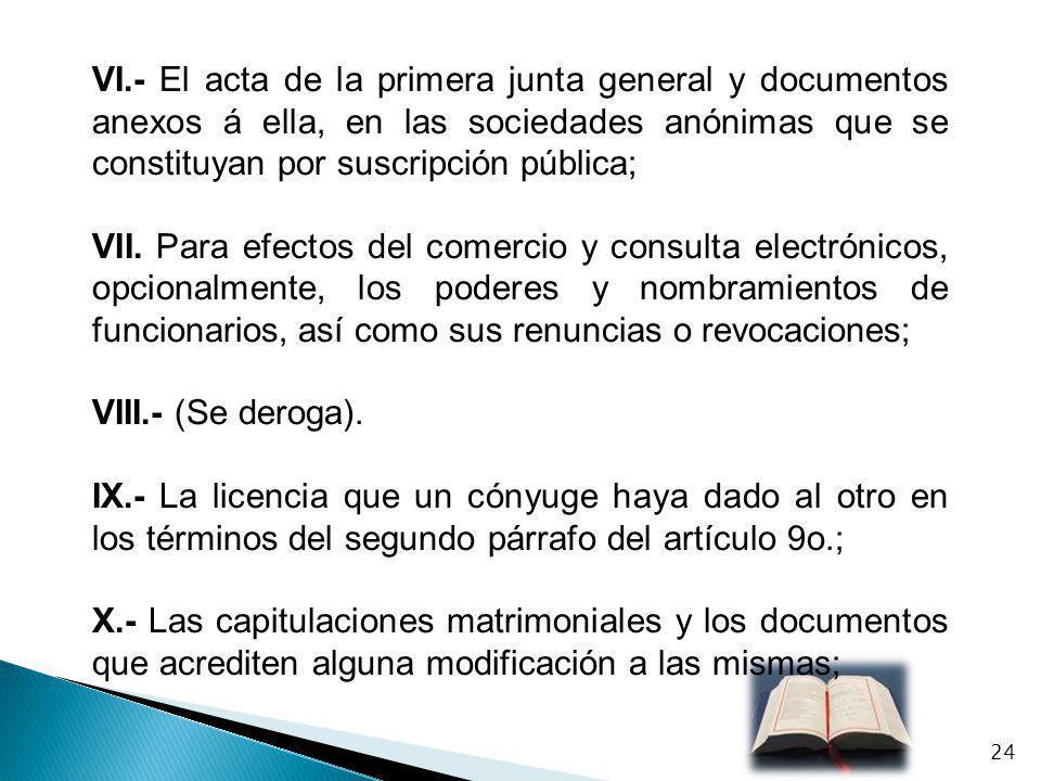 VI.- El acta de la primera junta general y documentos anexos á ella, en las sociedades anónimas que se constituyan por suscripción pública; VII. Para