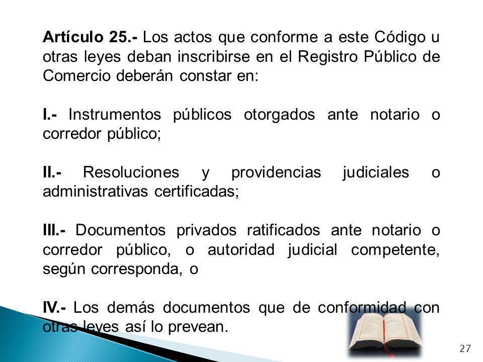 Artículo 25.- Los actos que conforme a este Código u otras leyes deban inscribirse en el Registro Público de Comercio deberán constar en: I.- Instrume