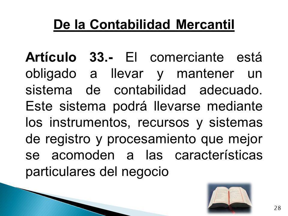 De la Contabilidad Mercantil Artículo 33.- El comerciante está obligado a llevar y mantener un sistema de contabilidad adecuado. Este sistema podrá ll