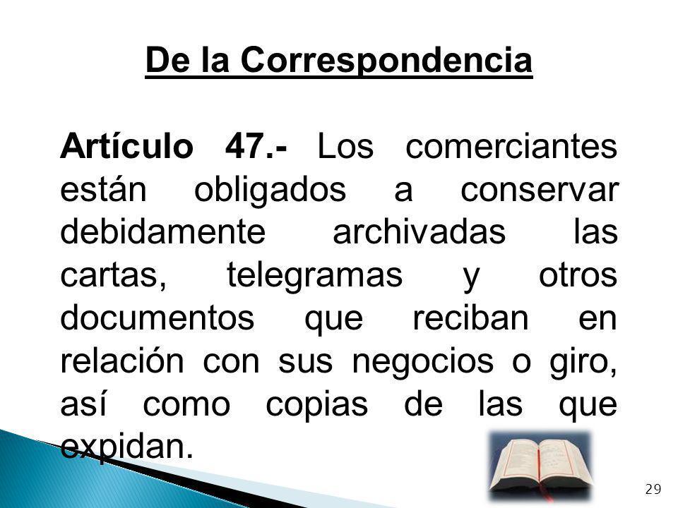 De la Correspondencia Artículo 47.- Los comerciantes están obligados a conservar debidamente archivadas las cartas, telegramas y otros documentos que