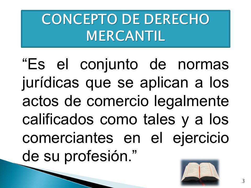 CONCEPTO DE DERECHO MERCANTIL Es el conjunto de normas jurídicas que se aplican a los actos de comercio legalmente calificados como tales y a los come