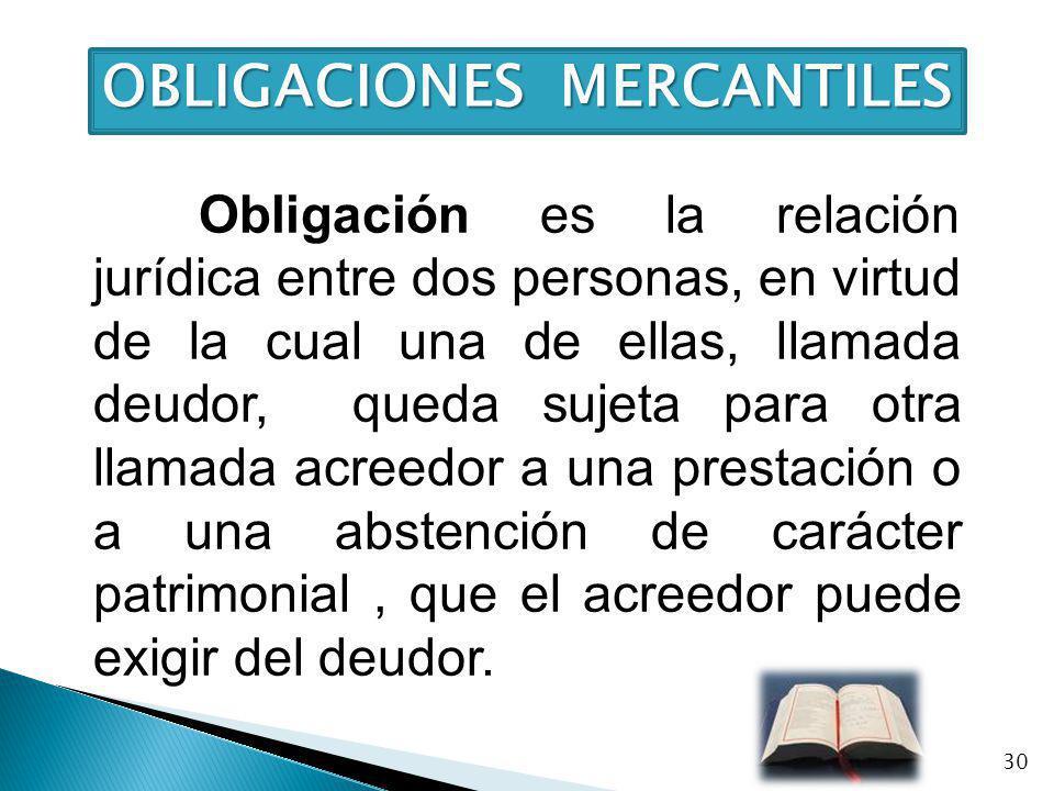 OBLIGACIONES MERCANTILES Obligación es la relación jurídica entre dos personas, en virtud de la cual una de ellas, llamada deudor, queda sujeta para o