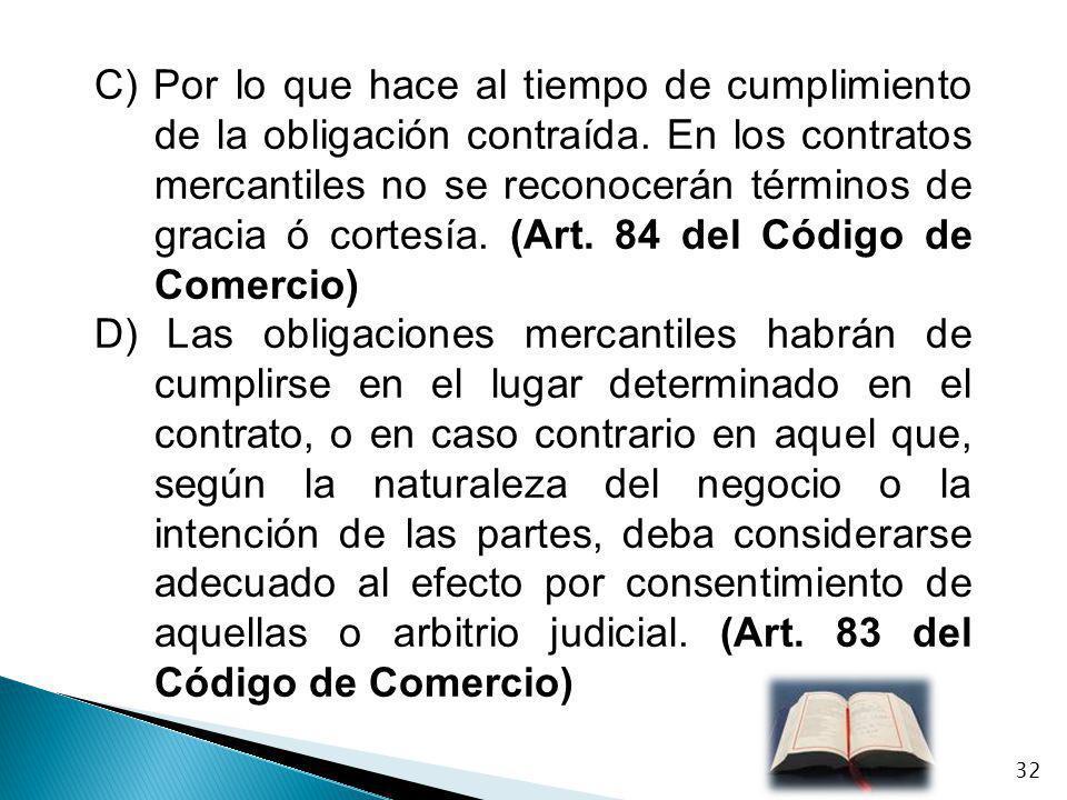 C) Por lo que hace al tiempo de cumplimiento de la obligación contraída. En los contratos mercantiles no se reconocerán términos de gracia ó cortesía.