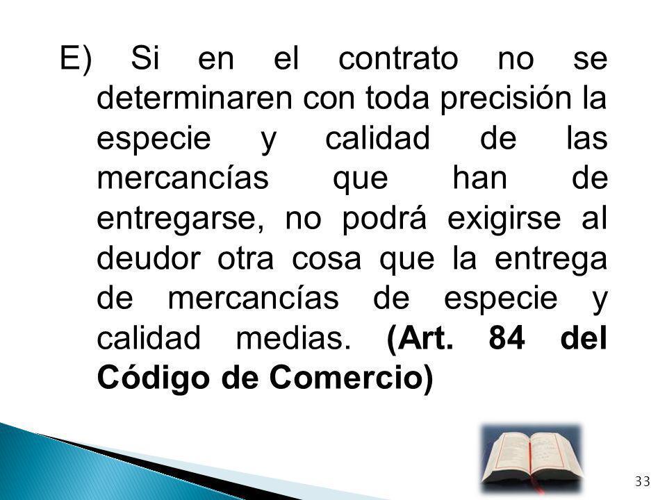 E) Si en el contrato no se determinaren con toda precisión la especie y calidad de las mercancías que han de entregarse, no podrá exigirse al deudor o