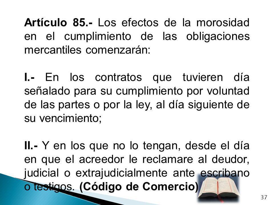 Artículo 85.- Los efectos de la morosidad en el cumplimiento de las obligaciones mercantiles comenzarán: I.- En los contratos que tuvieren día señalad