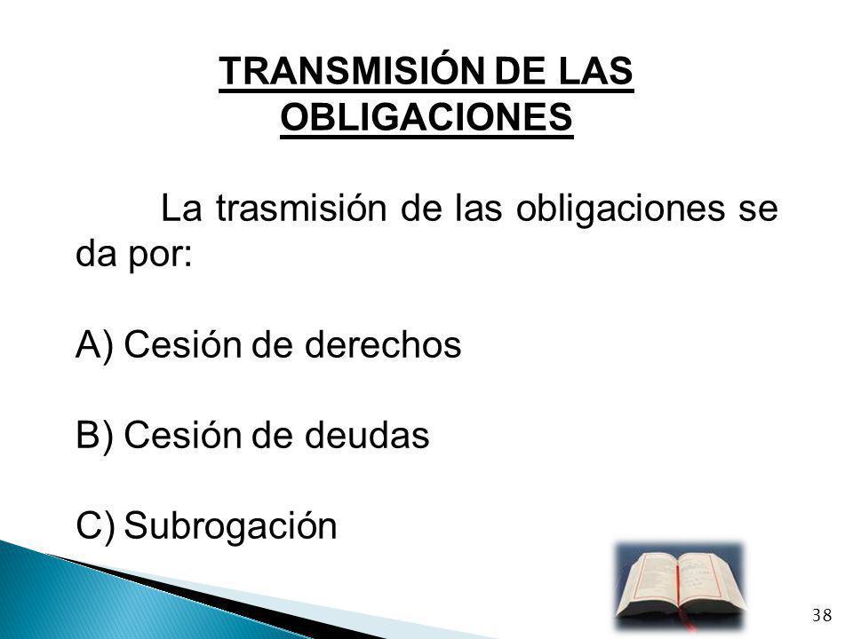 TRANSMISIÓN DE LAS OBLIGACIONES La trasmisión de las obligaciones se da por: A)Cesión de derechos B)Cesión de deudas C)Subrogación 38