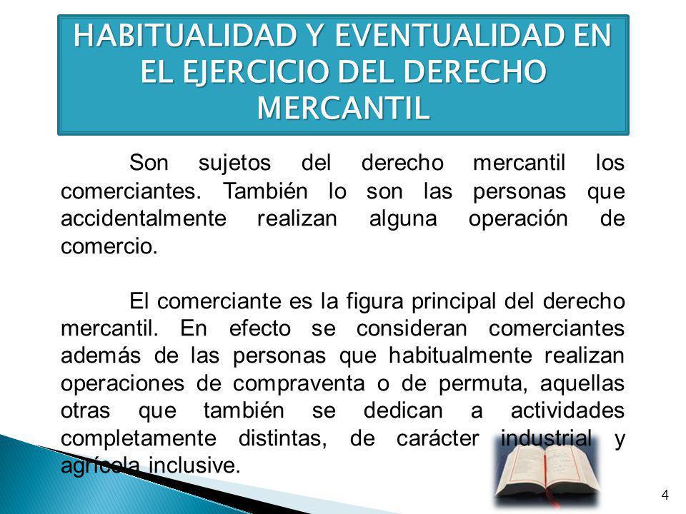 HABITUALIDAD Y EVENTUALIDAD EN EL EJERCICIO DEL DERECHO MERCANTIL Son sujetos del derecho mercantil los comerciantes. También lo son las personas que
