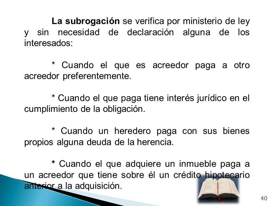 La subrogación se verifica por ministerio de ley y sin necesidad de declaración alguna de los interesados: * Cuando el que es acreedor paga a otro acr