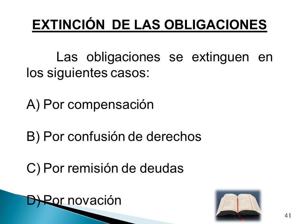 EXTINCIÓN DE LAS OBLIGACIONES Las obligaciones se extinguen en los siguientes casos: A)Por compensación B)Por confusión de derechos C)Por remisión de