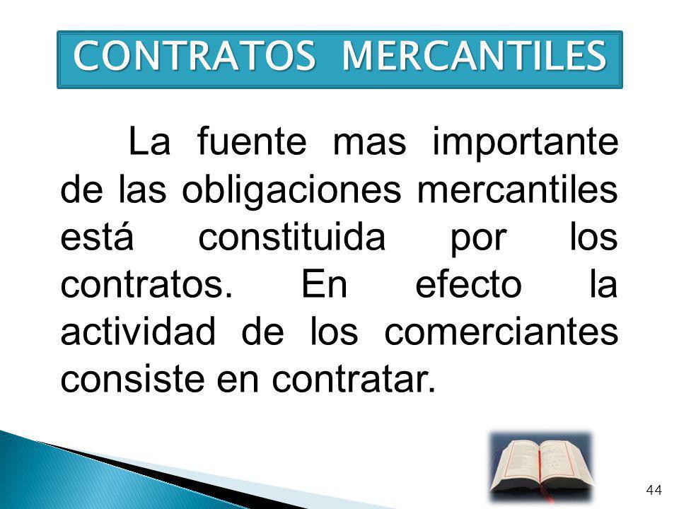 CONTRATOS MERCANTILES La fuente mas importante de las obligaciones mercantiles está constituida por los contratos. En efecto la actividad de los comer