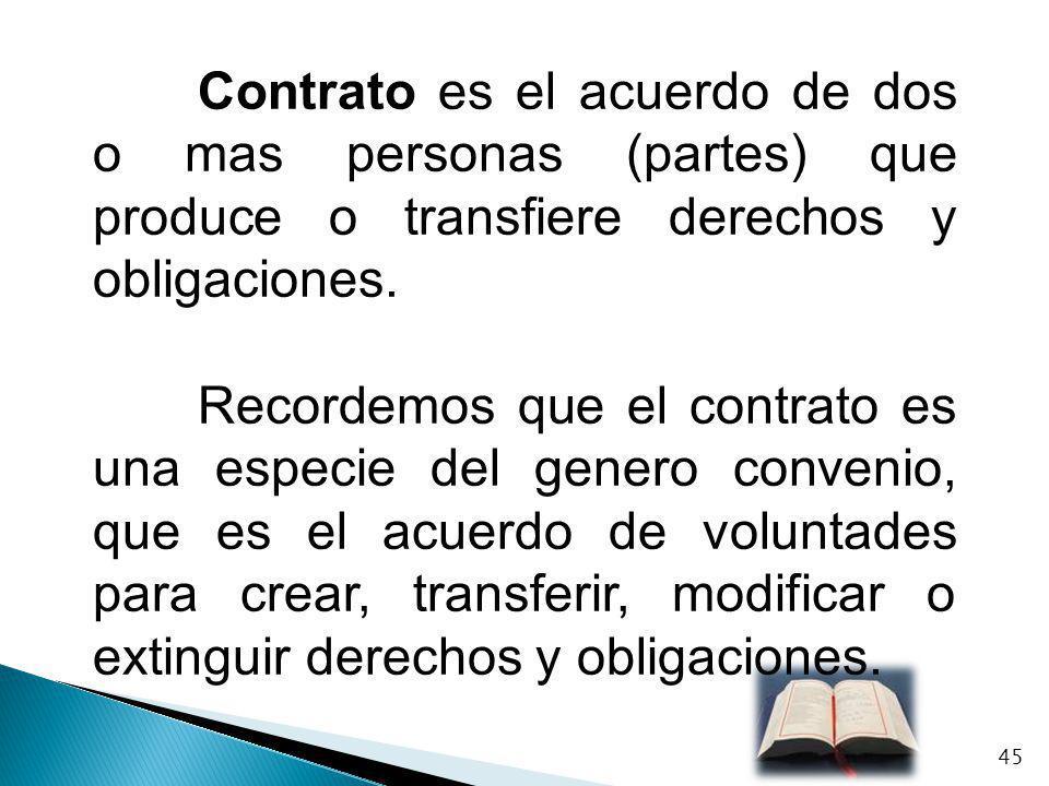 Contrato es el acuerdo de dos o mas personas (partes) que produce o transfiere derechos y obligaciones. Recordemos que el contrato es una especie del