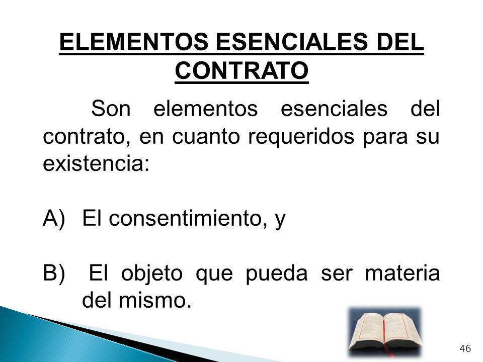 ELEMENTOS ESENCIALES DEL CONTRATO Son elementos esenciales del contrato, en cuanto requeridos para su existencia: A)El consentimiento, y B) El objeto