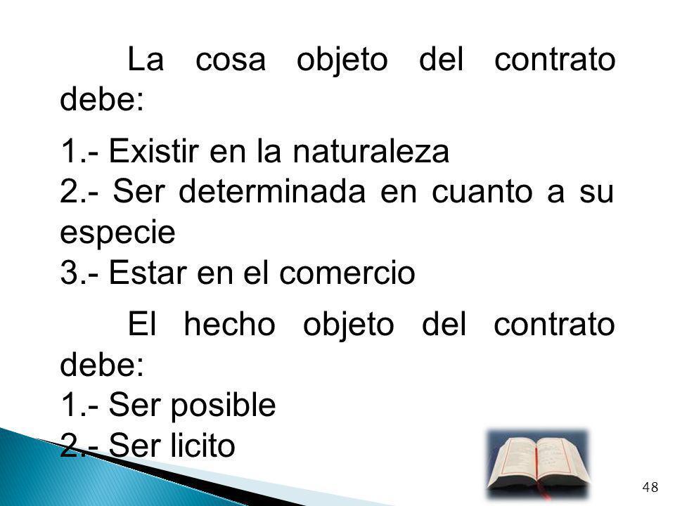 La cosa objeto del contrato debe: 1.- Existir en la naturaleza 2.- Ser determinada en cuanto a su especie 3.- Estar en el comercio El hecho objeto del