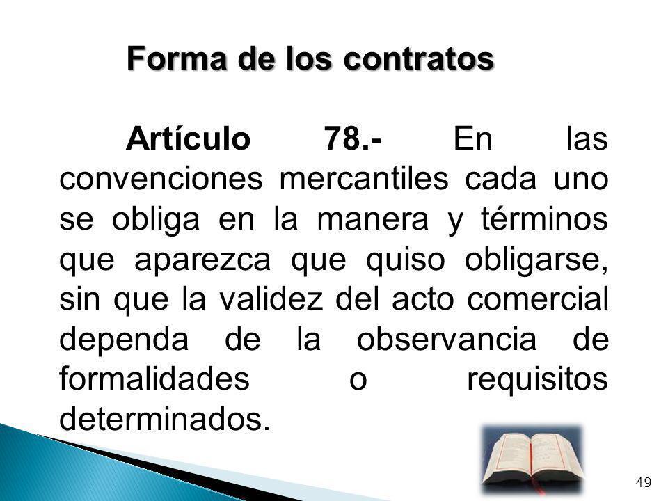 Forma de los contratos Artículo 78.- En las convenciones mercantiles cada uno se obliga en la manera y términos que aparezca que quiso obligarse, sin