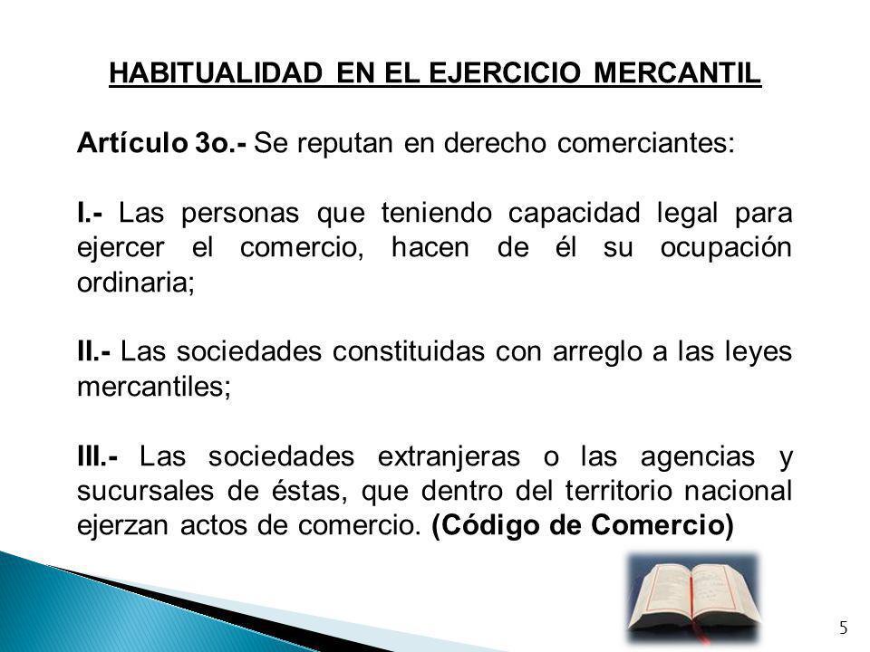 HABITUALIDAD EN EL EJERCICIO MERCANTIL Artículo 3o.- Se reputan en derecho comerciantes: I.- Las personas que teniendo capacidad legal para ejercer el
