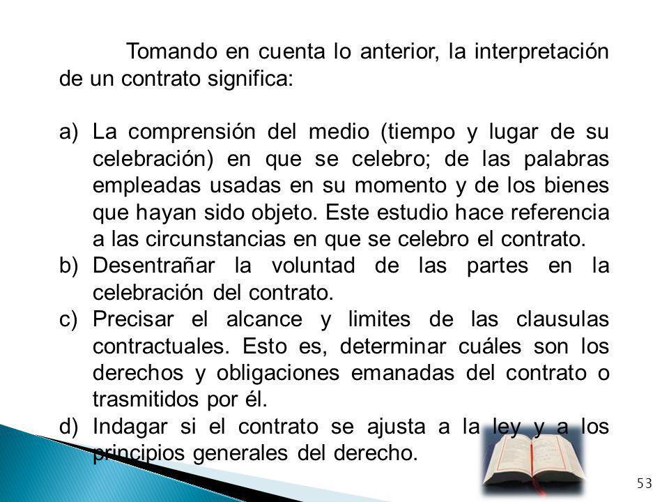 Tomando en cuenta lo anterior, la interpretación de un contrato significa: a)La comprensión del medio (tiempo y lugar de su celebración) en que se cel