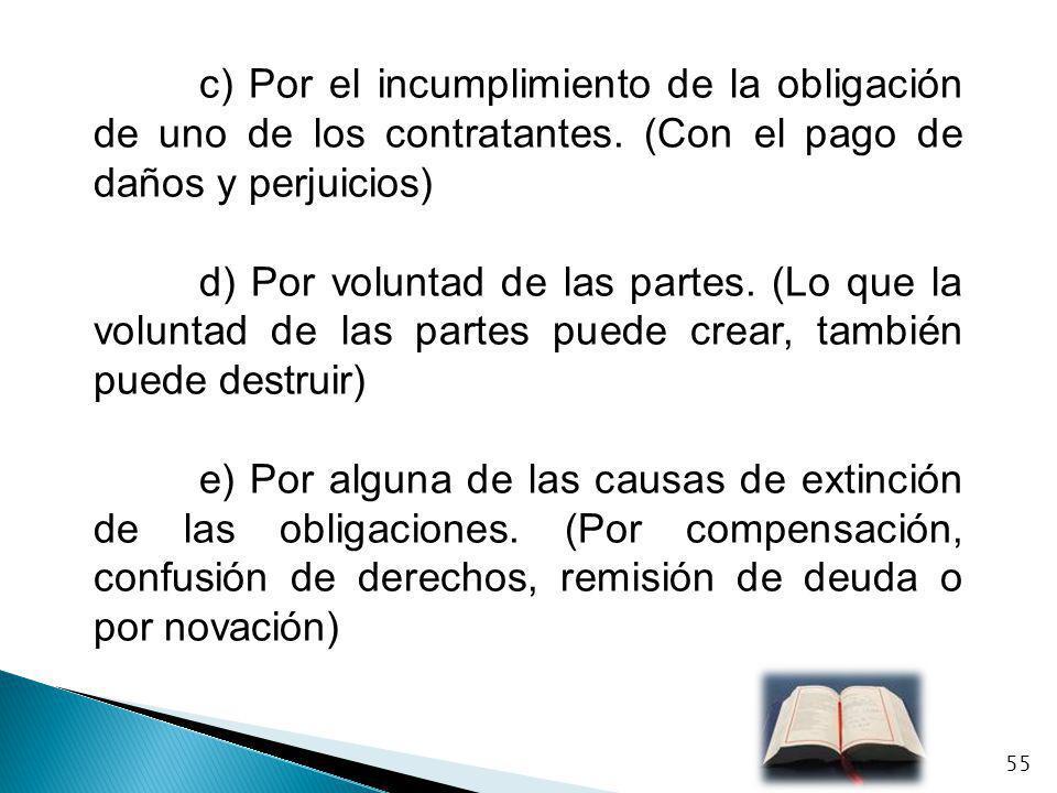 c) Por el incumplimiento de la obligación de uno de los contratantes. (Con el pago de daños y perjuicios) d) Por voluntad de las partes. (Lo que la vo