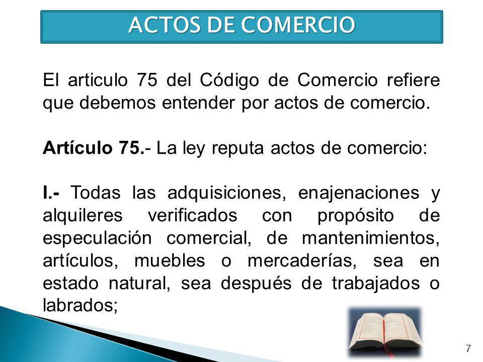 ACTOS DE COMERCIO El articulo 75 del Código de Comercio refiere que debemos entender por actos de comercio. Artículo 75.- La ley reputa actos de comer