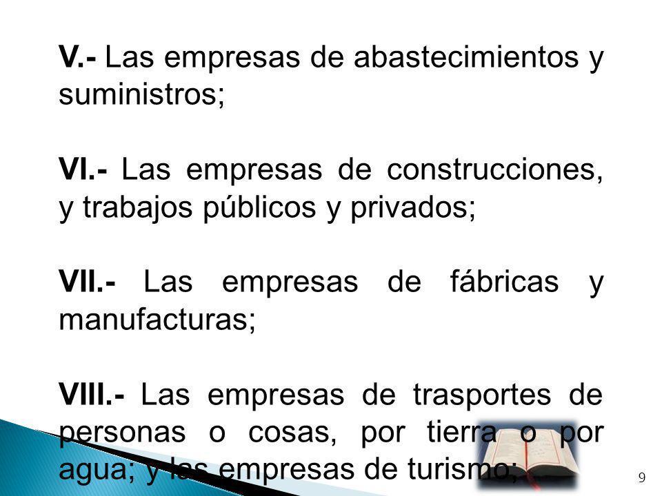 V.- Las empresas de abastecimientos y suministros; VI.- Las empresas de construcciones, y trabajos públicos y privados; VII.- Las empresas de fábricas