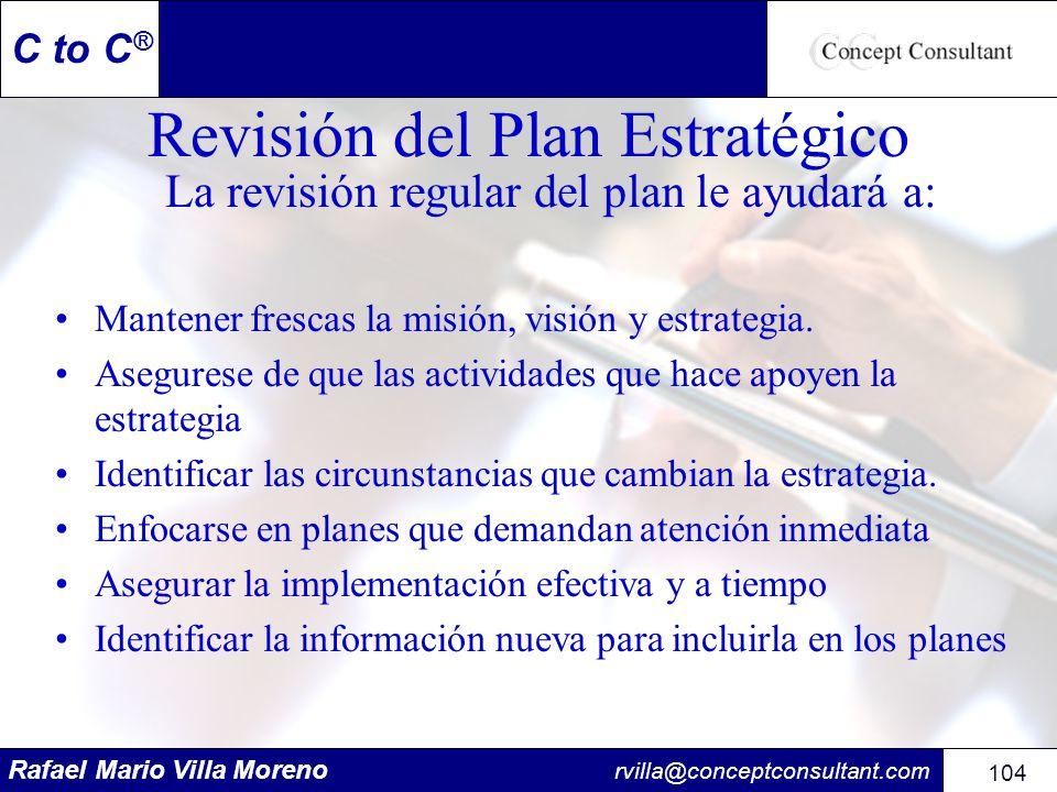 Rafael Mario Villa Moreno rvilla@conceptconsultant.com 104 C to C ® Revisión del Plan Estratégico La revisión regular del plan le ayudará a: Mantener