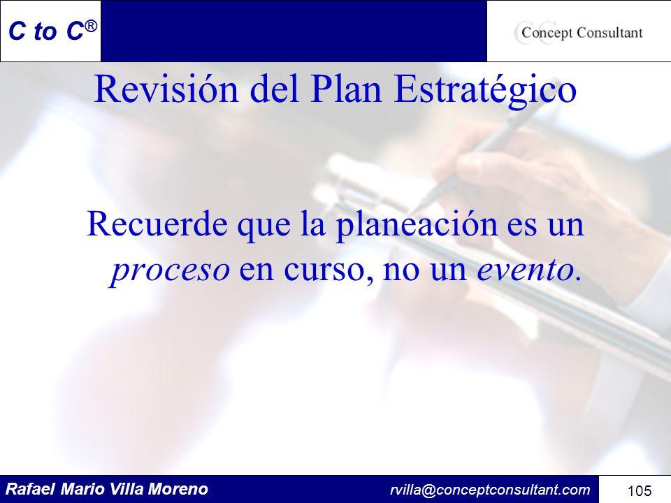 Rafael Mario Villa Moreno rvilla@conceptconsultant.com 105 C to C ® Revisión del Plan Estratégico Recuerde que la planeación es un proceso en curso, n