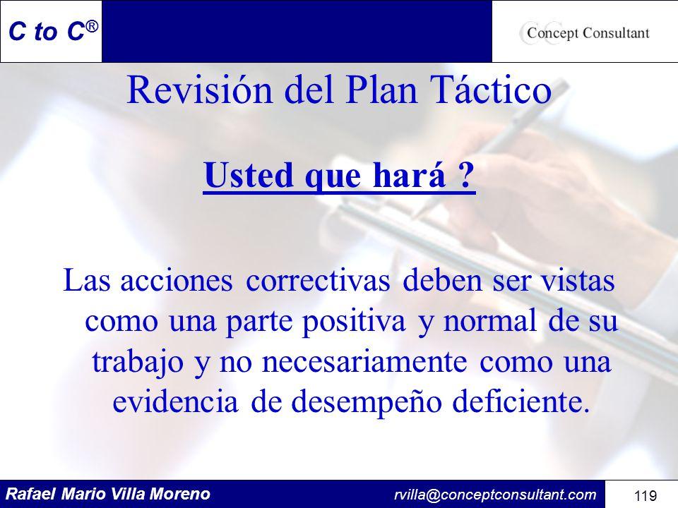 Rafael Mario Villa Moreno rvilla@conceptconsultant.com 119 C to C ® Revisión del Plan Táctico Usted que hará ? Las acciones correctivas deben ser vist