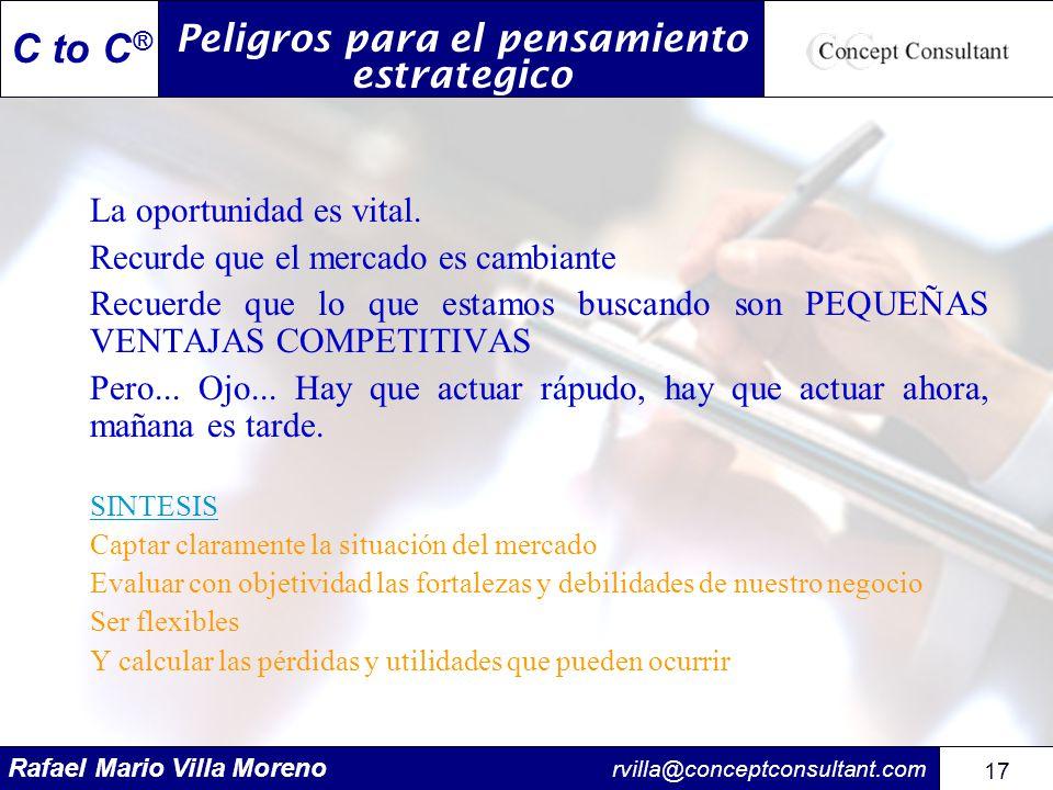 Rafael Mario Villa Moreno rvilla@conceptconsultant.com 17 C to C ® La oportunidad es vital. Recurde que el mercado es cambiante Recuerde que lo que es