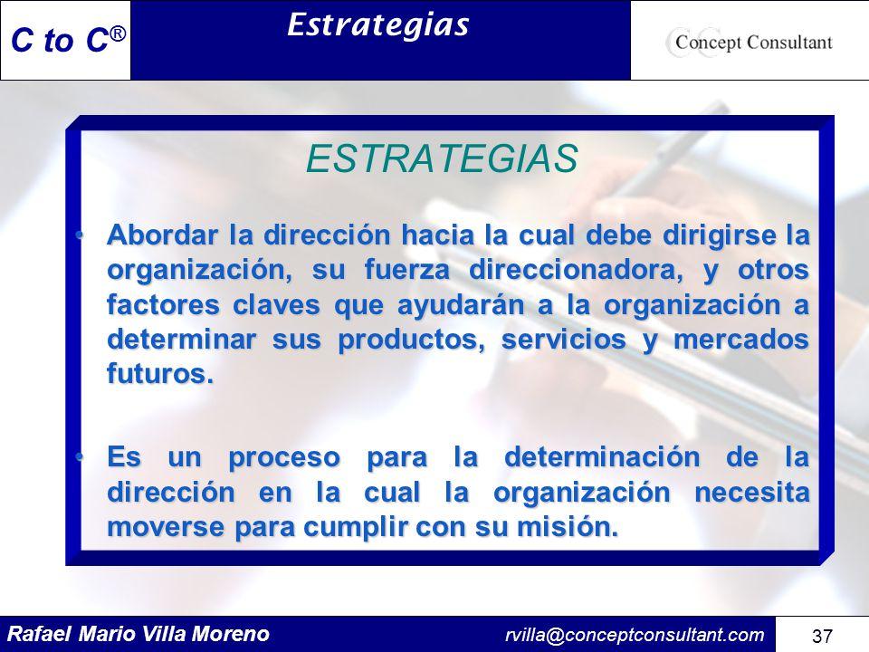 Rafael Mario Villa Moreno rvilla@conceptconsultant.com 37 C to C ® ESTRATEGIAS Abordar la dirección hacia la cual debe dirigirse la organización, su f