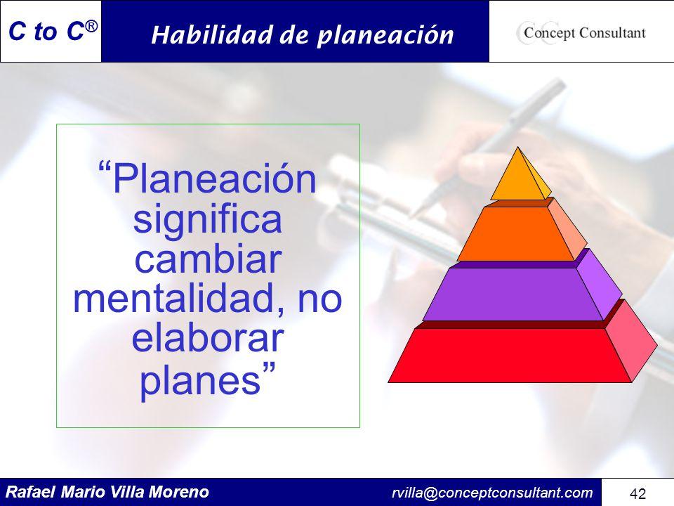 Rafael Mario Villa Moreno rvilla@conceptconsultant.com 42 C to C ® Planeación significa cambiar mentalidad, no elaborar planes Habilidad de planeación