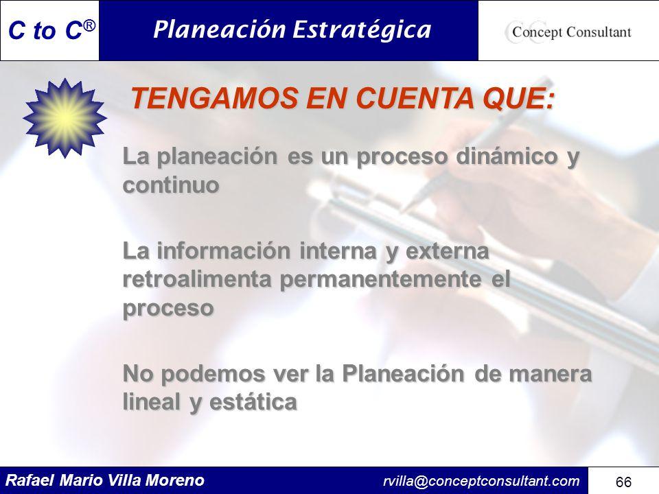 Rafael Mario Villa Moreno rvilla@conceptconsultant.com 66 C to C ® TENGAMOS EN CUENTA QUE: TENGAMOS EN CUENTA QUE: La planeación es un proceso dinámic