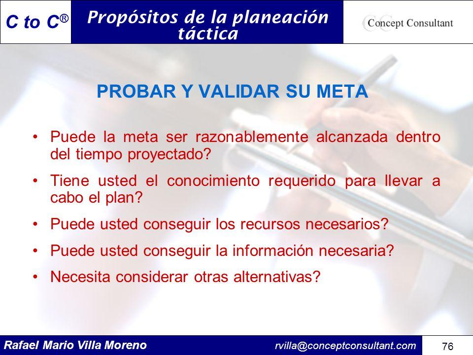 Rafael Mario Villa Moreno rvilla@conceptconsultant.com 76 C to C ® PROBAR Y VALIDAR SU META Puede la meta ser razonablemente alcanzada dentro del tiem