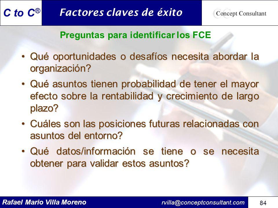 Rafael Mario Villa Moreno rvilla@conceptconsultant.com 84 C to C ® Preguntas para identificar los FCE Qué oportunidades o desafíos necesita abordar la