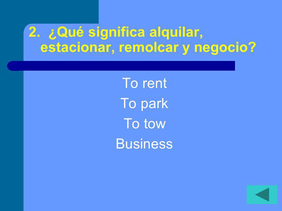 2. ¿Qué significa alquilar, estacionar, remolcar y negocio? To rent To park To tow Business