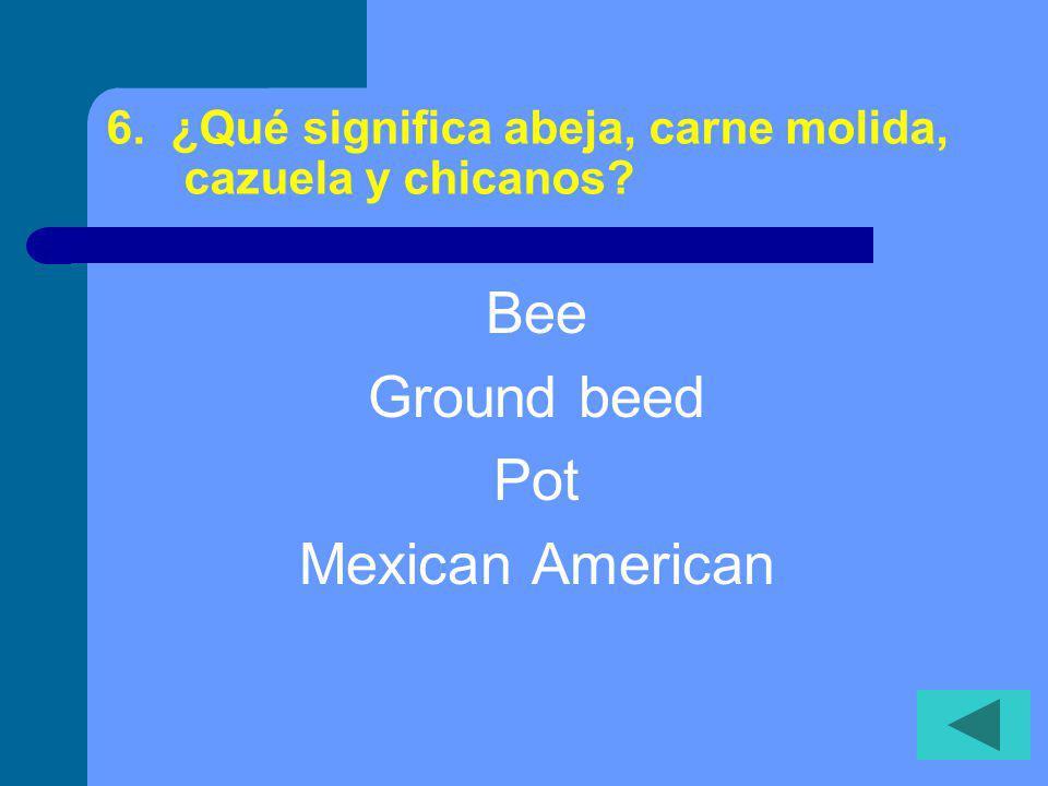 6. ¿Qué significa abeja, carne molida, cazuela y chicanos? Bee Ground beed Pot Mexican American