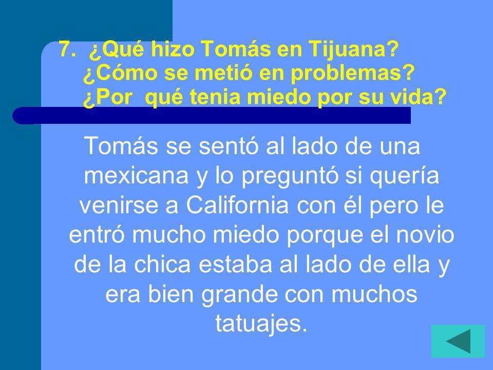 7.¿Qué hizo Tomás en Tijuana. ¿Cómo se metió en problemas.