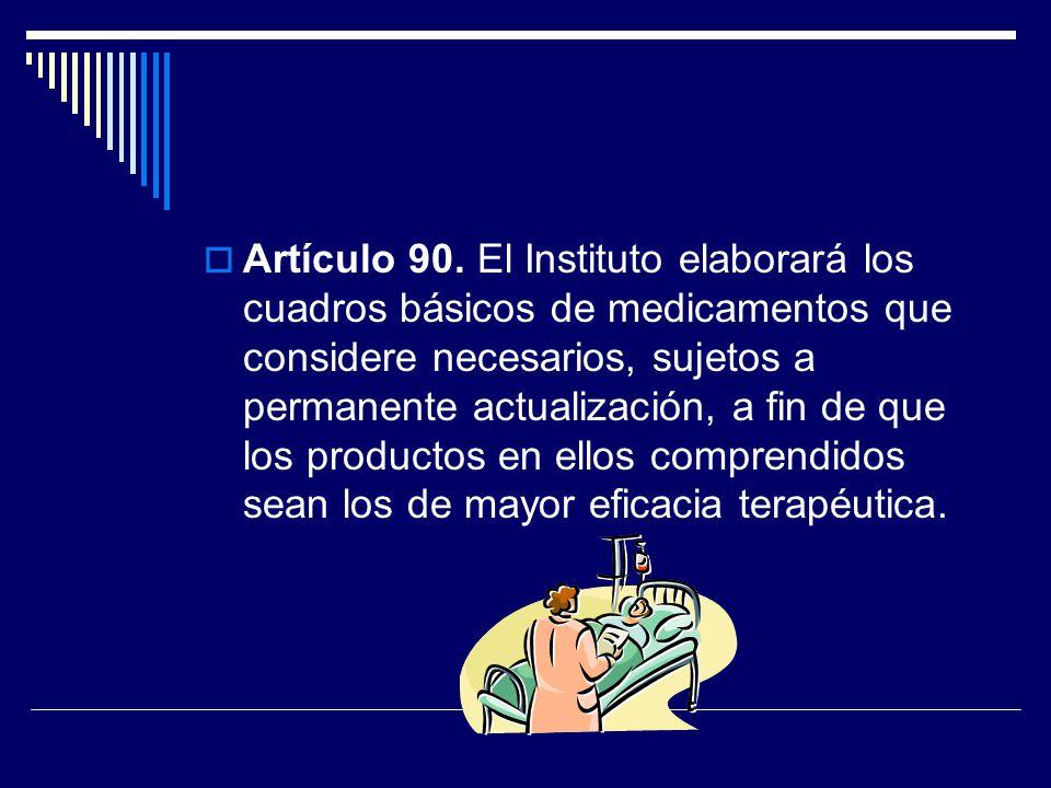 Artículo 90. El Instituto elaborará los cuadros básicos de medicamentos que considere necesarios, sujetos a permanente actualización, a fin de que los