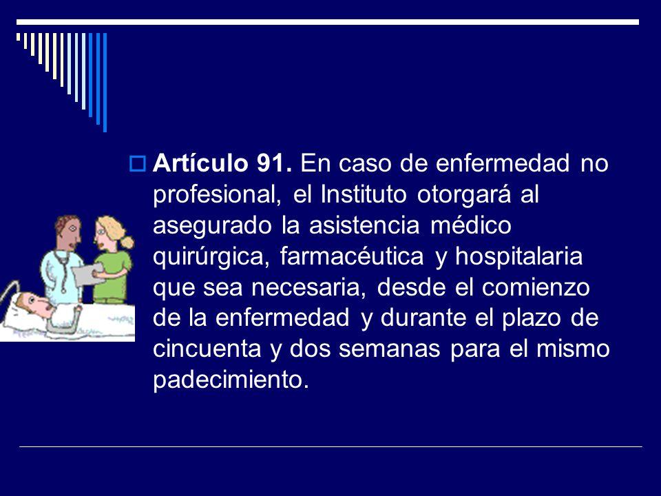 Artículo 91. En caso de enfermedad no profesional, el Instituto otorgará al asegurado la asistencia médico quirúrgica, farmacéutica y hospitalaria que