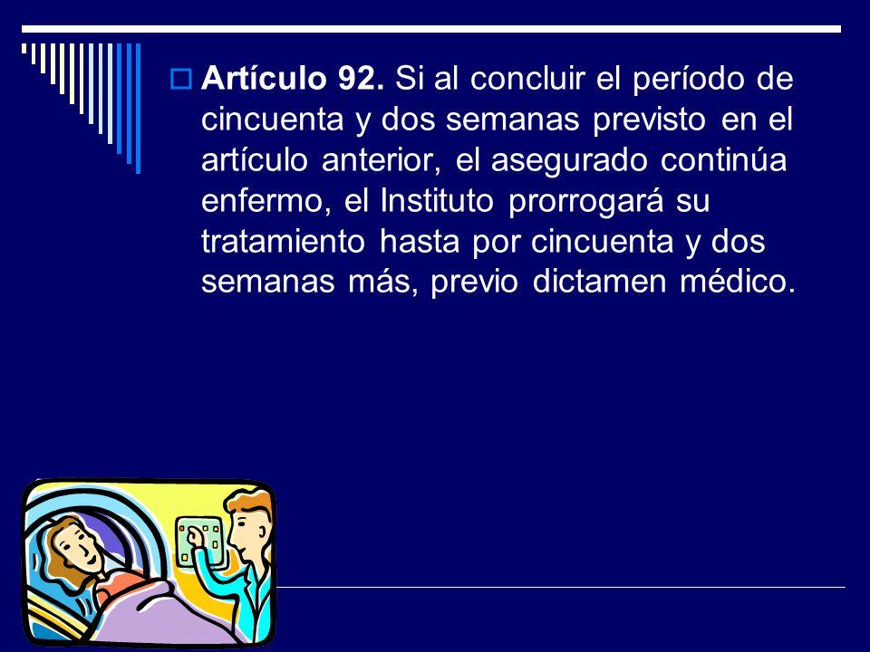 Artículo 92. Si al concluir el período de cincuenta y dos semanas previsto en el artículo anterior, el asegurado continúa enfermo, el Instituto prorro