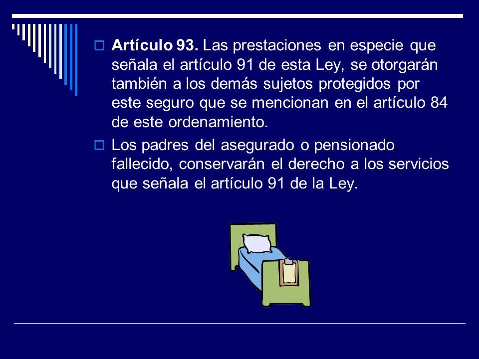 Artículo 93. Las prestaciones en especie que señala el artículo 91 de esta Ley, se otorgarán también a los demás sujetos protegidos por este seguro qu