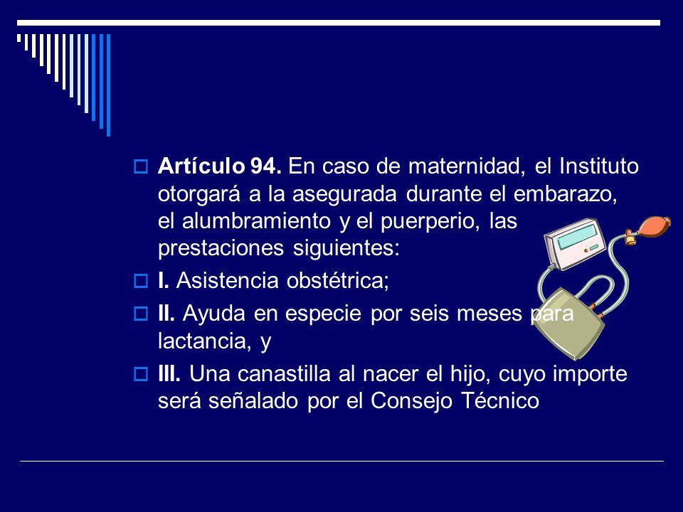 Artículo 94. En caso de maternidad, el Instituto otorgará a la asegurada durante el embarazo, el alumbramiento y el puerperio, las prestaciones siguie