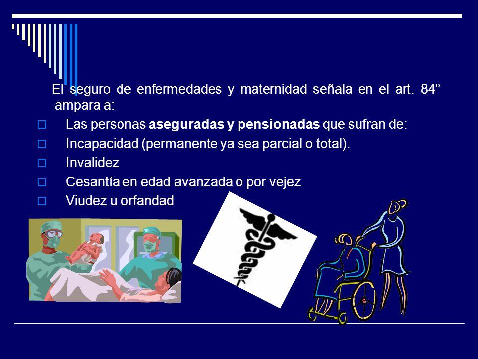 El seguro de enfermedades y maternidad señala en el art. 84° ampara a: Las personas aseguradas y pensionadas que sufran de: Incapacidad (permanente ya
