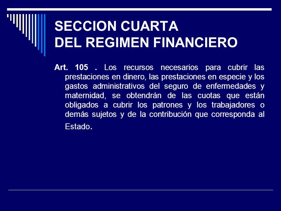 SECCION CUARTA DEL REGIMEN FINANCIERO Art. 105. Los recursos necesarios para cubrir las prestaciones en dinero, las prestaciones en especie y los gast