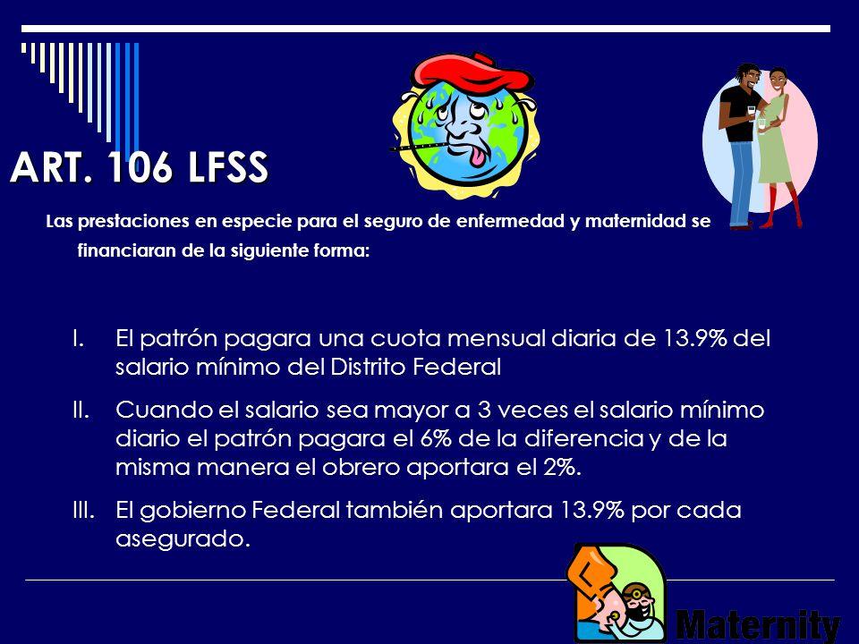 ART. 106 LFSS Las prestaciones en especie para el seguro de enfermedad y maternidad se financiaran de la siguiente forma: I.El patrón pagara una cuota