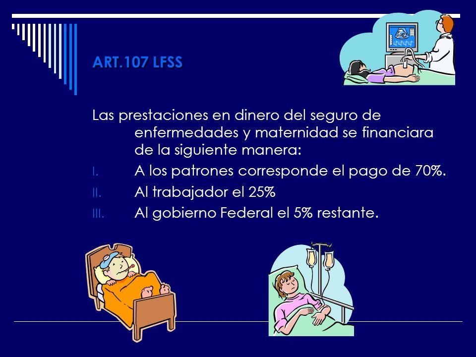 ART.107 LFSS Las prestaciones en dinero del seguro de enfermedades y maternidad se financiara de la siguiente manera: I. A los patrones corresponde el