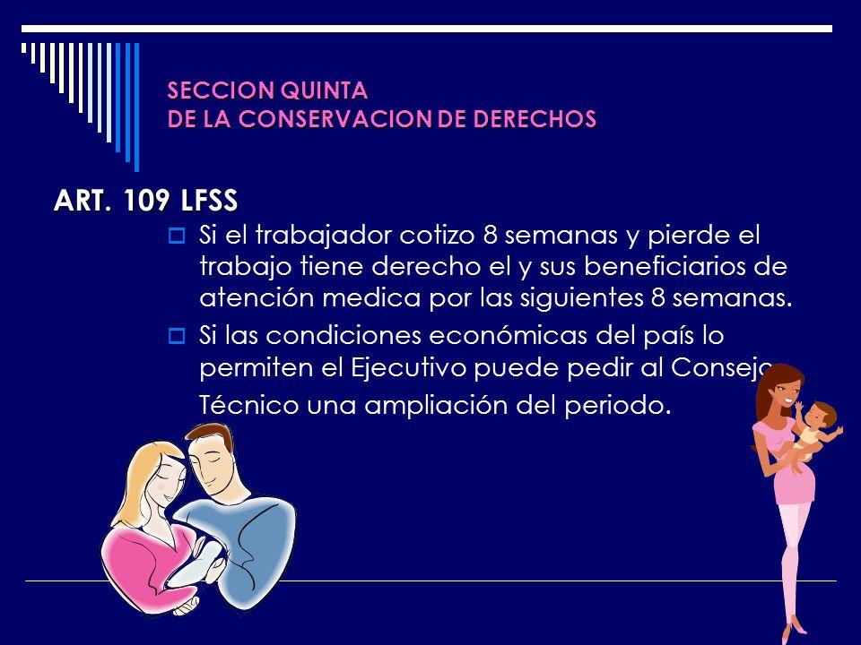 SECCION QUINTA DE LA CONSERVACION DE DERECHOS Si el trabajador cotizo 8 semanas y pierde el trabajo tiene derecho el y sus beneficiarios de atención m