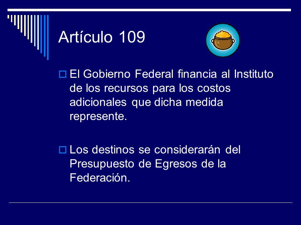Artículo 109 El Gobierno Federal financia al Instituto de los recursos para los costos adicionales que dicha medida represente. Los destinos se consid