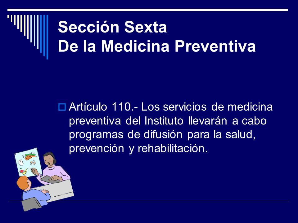 Sección Sexta De la Medicina Preventiva Artículo 110.- Los servicios de medicina preventiva del Instituto llevarán a cabo programas de difusión para l