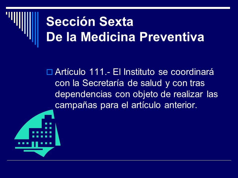 Sección Sexta De la Medicina Preventiva Artículo 111.- El Instituto se coordinará con la Secretaría de salud y con tras dependencias con objeto de rea