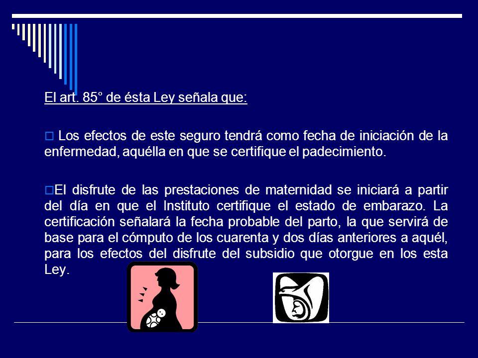 El art. 85° de ésta Ley señala que: Los efectos de este seguro tendrá como fecha de iniciación de la enfermedad, aquélla en que se certifique el padec